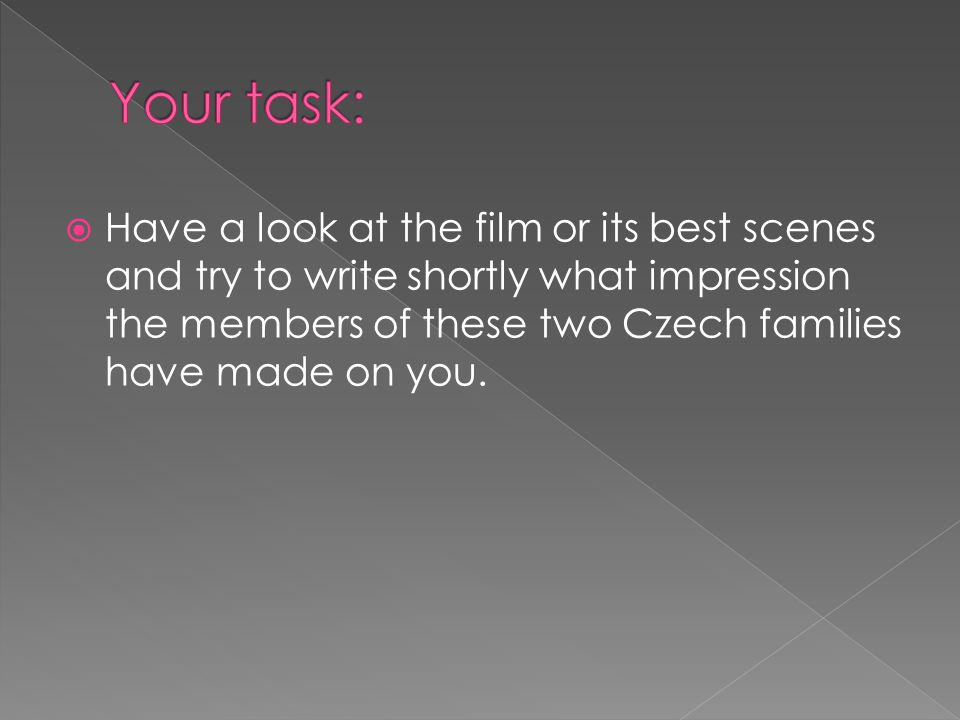  Have a look at the film or its best scenes and try to write shortly what impression the members of these two Czech families have made on you.