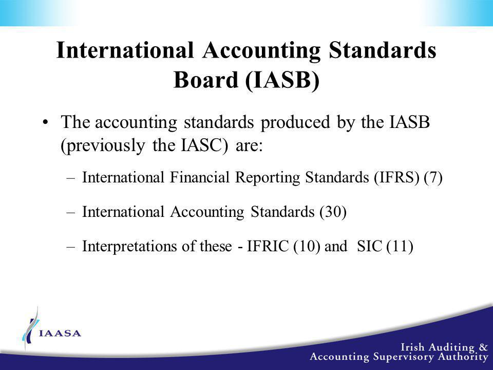 International Accounting Standards Board (IASB) The accounting standards produced by the IASB (previously the IASC) are: –International Financial Reporting Standards (IFRS) (7) –International Accounting Standards (30) –Interpretations of these - IFRIC (10) and SIC (11)