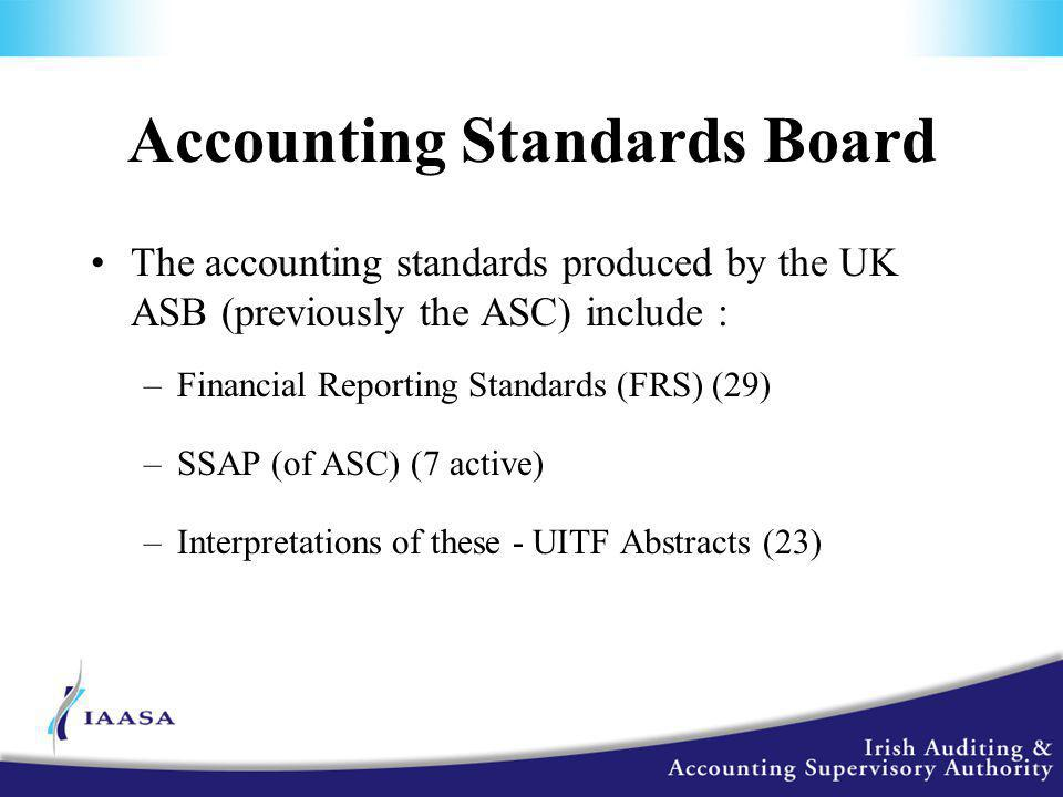 Accounting Standards Board The accounting standards produced by the UK ASB (previously the ASC) include : –Financial Reporting Standards (FRS) (29) –SSAP (of ASC) (7 active) –Interpretations of these - UITF Abstracts (23)