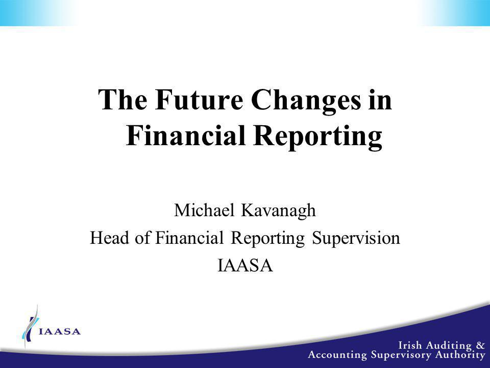 The Future Changes in Financial Reporting Michael Kavanagh Head of Financial Reporting Supervision IAASA