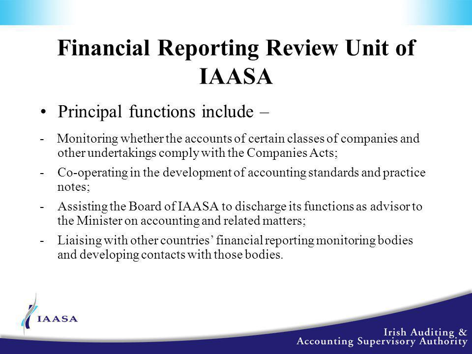 Financial Reporting Review Unit of IAASA Principal functions include – - Monitoring whether the accounts of certain classes of companies and other undertakings comply with the Companies Acts; -Co-operating in the development of accounting standards and practice notes; -Assisting the Board of IAASA to discharge its functions as advisor to the Minister on accounting and related matters; -Liaising with other countries' financial reporting monitoring bodies and developing contacts with those bodies.