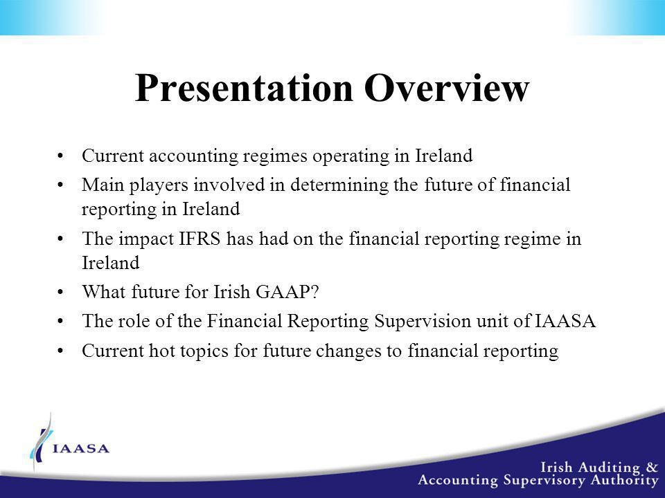 Presentation Overview Current accounting regimes operating in Ireland Main players involved in determining the future of financial reporting in Ireland The impact IFRS has had on the financial reporting regime in Ireland What future for Irish GAAP.