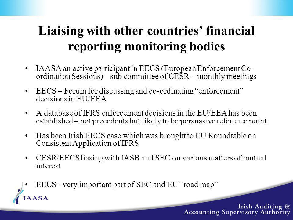 Liaising with other countries' financial reporting monitoring bodies IAASA an active participant in EECS (European Enforcement Co- ordination Sessions) – sub committee of CESR – monthly meetings EECS – Forum for discussing and co-ordinating enforcement decisions in EU/EEA A database of IFRS enforcement decisions in the EU/EEA has been established – not precedents but likely to be persuasive reference point Has been Irish EECS case which was brought to EU Roundtable on Consistent Application of IFRS CESR/EECS liasing with IASB and SEC on various matters of mutual interest EECS - very important part of SEC and EU road map