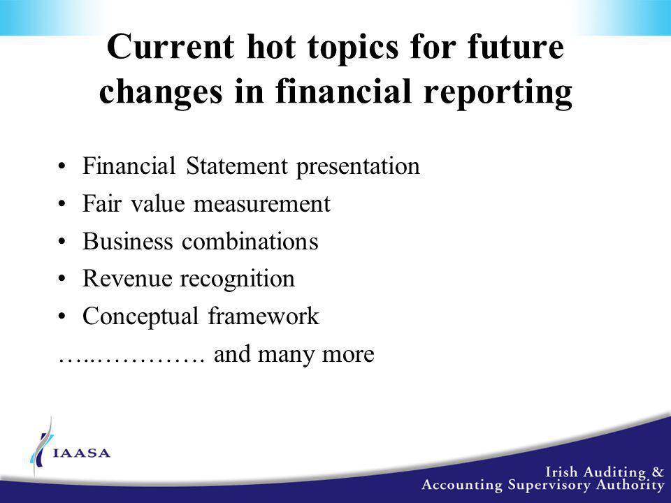 Current hot topics for future changes in financial reporting Financial Statement presentation Fair value measurement Business combinations Revenue recognition Conceptual framework …..………….