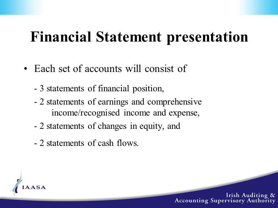 Financial Statement presentation Each set of accounts will consist of - 3 statements of financial position, - 2 statements of earnings and comprehensive income/recognised income and expense, - 2 statements of changes in equity, and - 2 statements of cash flows.