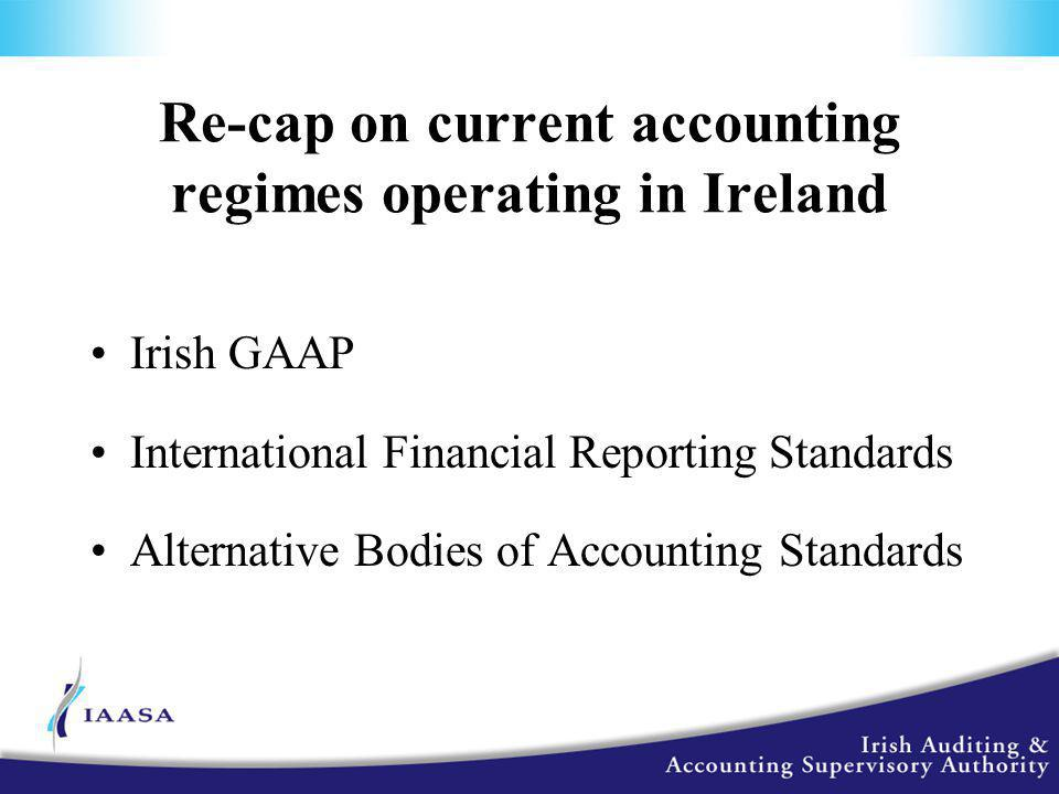 Re-cap on current accounting regimes operating in Ireland Irish GAAP International Financial Reporting Standards Alternative Bodies of Accounting Standards
