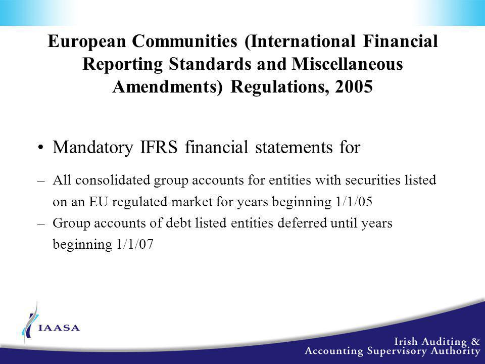 European Communities (International Financial Reporting Standards and Miscellaneous Amendments) Regulations, 2005 Mandatory IFRS financial statements for –All consolidated group accounts for entities with securities listed on an EU regulated market for years beginning 1/1/05 –Group accounts of debt listed entities deferred until years beginning 1/1/07