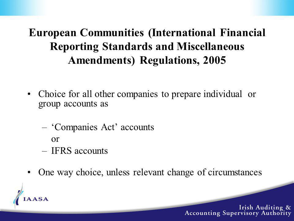 European Communities (International Financial Reporting Standards and Miscellaneous Amendments) Regulations, 2005 Choice for all other companies to prepare individual or group accounts as –'Companies Act' accounts or –IFRS accounts One way choice, unless relevant change of circumstances