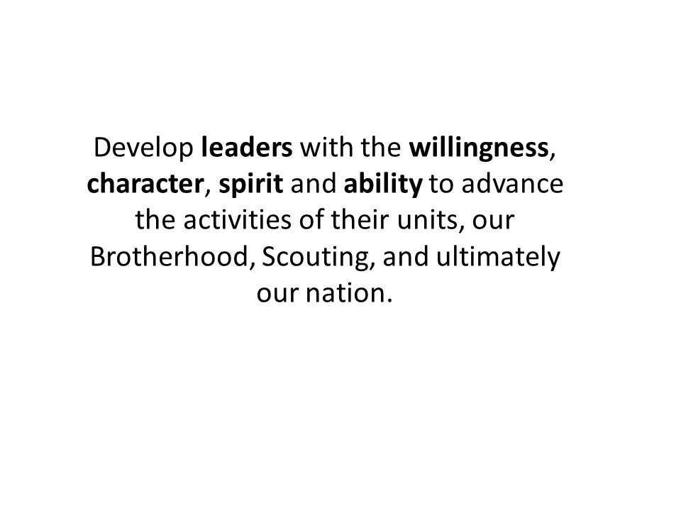 Develop leaders with the willingness, character, spirit and ability to advance the activities of their units, our Brotherhood, Scouting, and ultimately our nation.