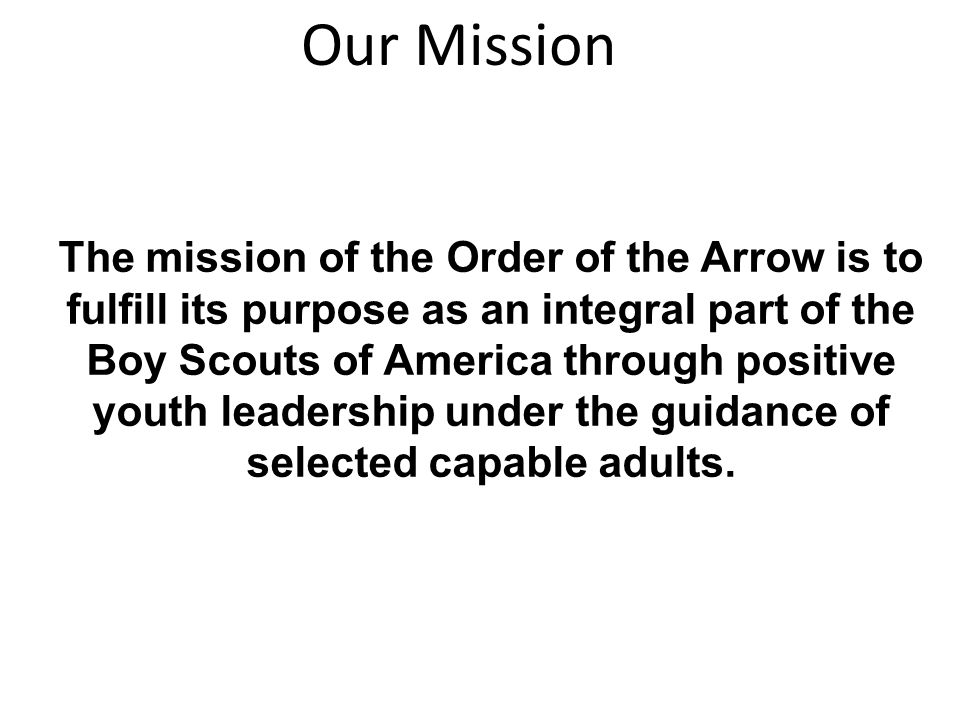 The mission of the Order of the Arrow is to fulfill its purpose as an integral part of the Boy Scouts of America through positive youth leadership under the guidance of selected capable adults.