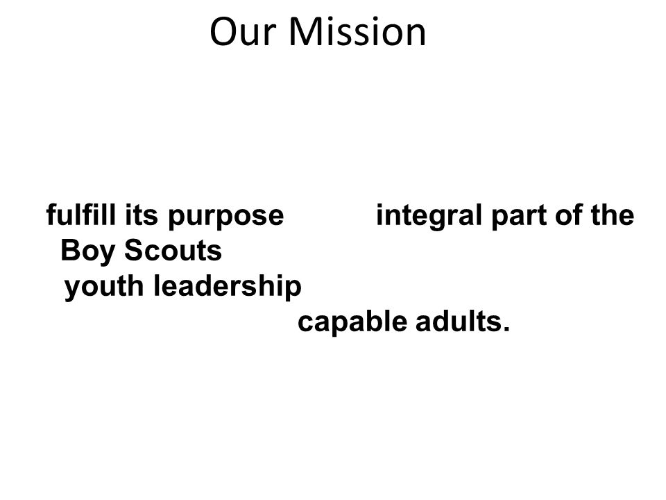 Our Mission The mission of the Order of the Arrow is to fulfill its purpose as an integral part of the Boy Scouts of America through positive youth leadership under the guidance of selected capable adults.