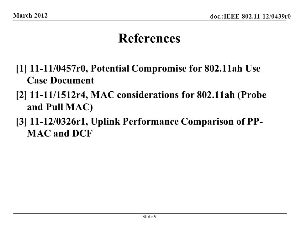 doc.:IEEE /0439r0 March 2012 References [1] 11-11/0457r0, Potential Compromise for ah Use Case Document [2] 11-11/1512r4, MAC considerations for ah (Probe and Pull MAC) [3] 11-12/0326r1, Uplink Performance Comparison of PP- MAC and DCF Slide 9