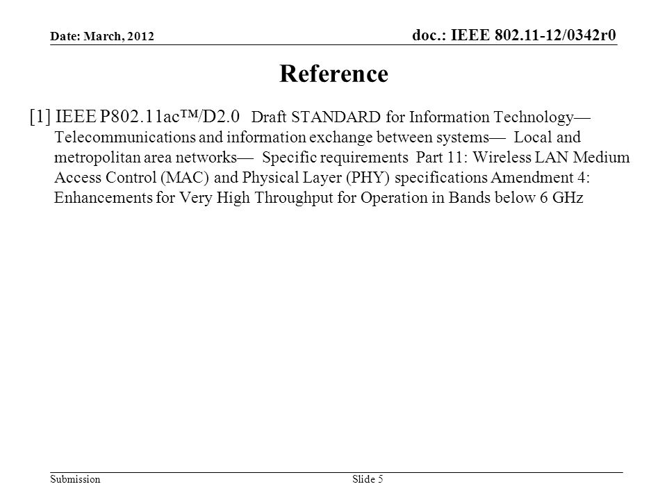 doc.: IEEE /0342r0 Submission Reference [1] IEEE P802.11ac™/D2.0 Draft STANDARD for Information Technology— Telecommunications and information exchange between systems— Local and metropolitan area networks— Specific requirements Part 11: Wireless LAN Medium Access Control (MAC) and Physical Layer (PHY) specifications Amendment 4: Enhancements for Very High Throughput for Operation in Bands below 6 GHz Slide 5 Date: March, 2012