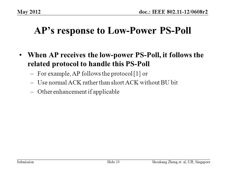 doc.: IEEE /0608r2 Submission AP's response to Low-Power PS-Poll When AP receives the low-power PS-Poll, it follows the related protocol to handle this PS-Poll –For example, AP follows the protocol [1] or –Use normal ACK rather than short ACK without BU bit –Other enhancement if applicable May 2012 Shoukang Zheng et.