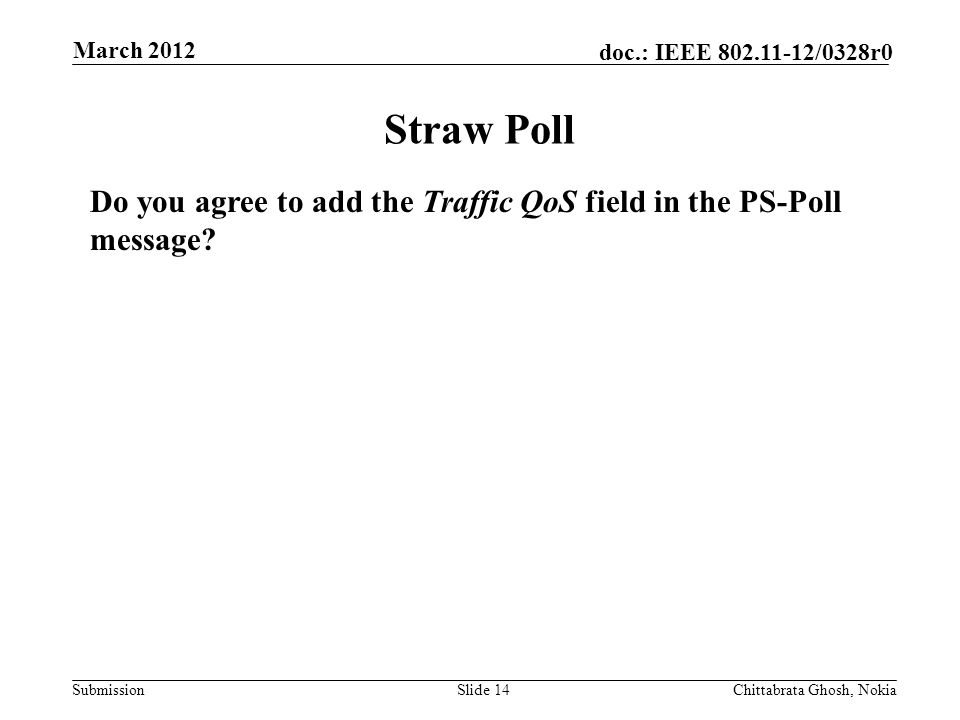 Submission doc.: IEEE /0328r0 Nokia Internal Use Only Straw Poll Slide 14Chittabrata Ghosh, Nokia March 2012 Do you agree to add the Traffic QoS field in the PS-Poll message
