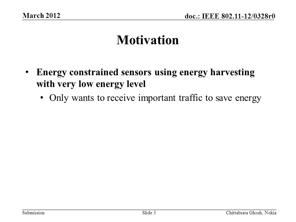 Submission doc.: IEEE /0328r0 Nokia Internal Use Only Motivation Slide 3Chittabrata Ghosh, Nokia March 2012 Energy constrained sensors using energy harvesting with very low energy level Only wants to receive important traffic to save energy