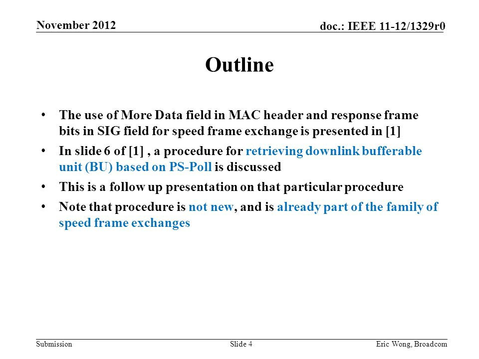 Submission doc.: IEEE 11-12/1329r0 Outline The use of More Data field in MAC header and response frame bits in SIG field for speed frame exchange is presented in [1] In slide 6 of [1], a procedure for retrieving downlink bufferable unit (BU) based on PS-Poll is discussed This is a follow up presentation on that particular procedure Note that procedure is not new, and is already part of the family of speed frame exchanges Slide 4Eric Wong, Broadcom November 2012