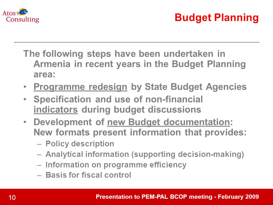 Presentation to PEM-PAL BCOP meeting - February Budget Planning The following steps have been undertaken in Armenia in recent years in the Budget Planning area: Programme redesign by State Budget Agencies Specification and use of non-financial indicators during budget discussions Development of new Budget documentation: New formats present information that provides: –Policy description –Analytical information (supporting decision-making) –Information on programme efficiency –Basis for fiscal control