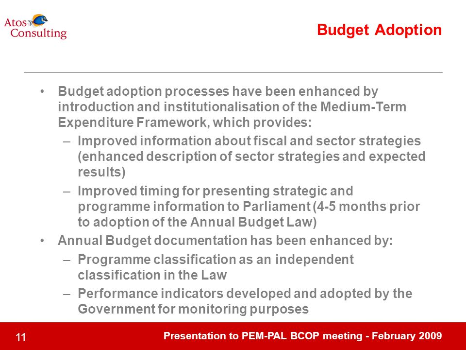 Presentation to PEM-PAL BCOP meeting - February Budget Adoption Budget adoption processes have been enhanced by introduction and institutionalisation of the Medium-Term Expenditure Framework, which provides: –Improved information about fiscal and sector strategies (enhanced description of sector strategies and expected results) –Improved timing for presenting strategic and programme information to Parliament (4-5 months prior to adoption of the Annual Budget Law) Annual Budget documentation has been enhanced by: –Programme classification as an independent classification in the Law –Performance indicators developed and adopted by the Government for monitoring purposes