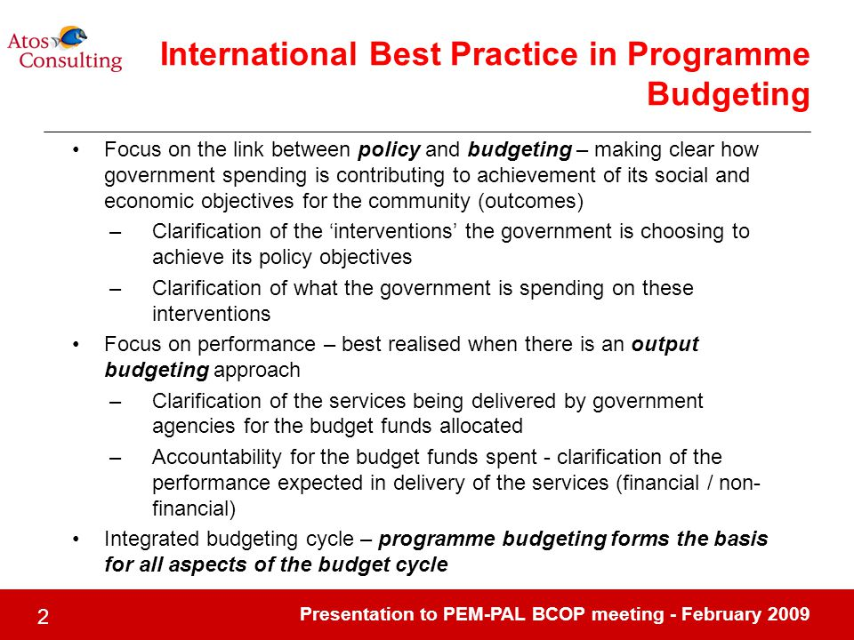 Presentation to PEM-PAL BCOP meeting - February International Best Practice in Programme Budgeting Focus on the link between policy and budgeting – making clear how government spending is contributing to achievement of its social and economic objectives for the community (outcomes) –Clarification of the 'interventions' the government is choosing to achieve its policy objectives –Clarification of what the government is spending on these interventions Focus on performance – best realised when there is an output budgeting approach –Clarification of the services being delivered by government agencies for the budget funds allocated –Accountability for the budget funds spent - clarification of the performance expected in delivery of the services (financial / non- financial) Integrated budgeting cycle – programme budgeting forms the basis for all aspects of the budget cycle