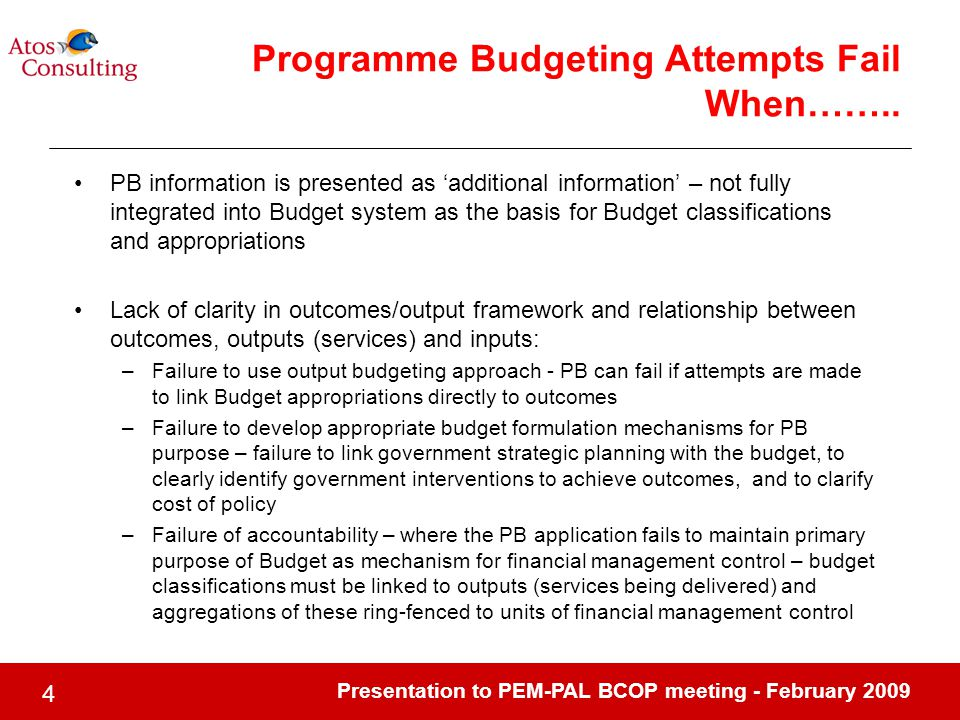 Presentation to PEM-PAL BCOP meeting - February PB information is presented as 'additional information' – not fully integrated into Budget system as the basis for Budget classifications and appropriations Lack of clarity in outcomes/output framework and relationship between outcomes, outputs (services) and inputs: –Failure to use output budgeting approach - PB can fail if attempts are made to link Budget appropriations directly to outcomes –Failure to develop appropriate budget formulation mechanisms for PB purpose – failure to link government strategic planning with the budget, to clearly identify government interventions to achieve outcomes, and to clarify cost of policy –Failure of accountability – where the PB application fails to maintain primary purpose of Budget as mechanism for financial management control – budget classifications must be linked to outputs (services being delivered) and aggregations of these ring-fenced to units of financial management control Programme Budgeting Attempts Fail When……..