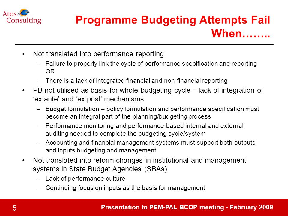 Presentation to PEM-PAL BCOP meeting - February Not translated into performance reporting –Failure to properly link the cycle of performance specification and reporting OR –There is a lack of integrated financial and non-financial reporting PB not utilised as basis for whole budgeting cycle – lack of integration of 'ex ante' and 'ex post' mechanisms –Budget formulation – policy formulation and performance specification must become an integral part of the planning/budgeting process –Performance monitoring and performance-based internal and external auditing needed to complete the budgeting cycle/system –Accounting and financial management systems must support both outputs and inputs budgeting and management Not translated into reform changes in institutional and management systems in State Budget Agencies (SBAs) –Lack of performance culture –Continuing focus on inputs as the basis for management Programme Budgeting Attempts Fail When……..