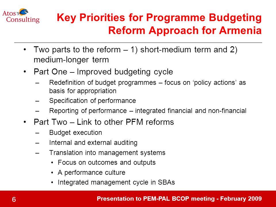 Presentation to PEM-PAL BCOP meeting - February Key Priorities for Programme Budgeting Reform Approach for Armenia Two parts to the reform – 1) short-medium term and 2) medium-longer term Part One – Improved budgeting cycle –Redefinition of budget programmes – focus on 'policy actions' as basis for appropriation –Specification of performance –Reporting of performance – integrated financial and non-financial Part Two – Link to other PFM reforms –Budget execution –Internal and external auditing –Translation into management systems Focus on outcomes and outputs A performance culture Integrated management cycle in SBAs
