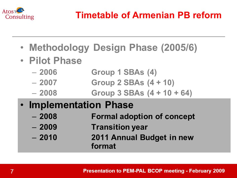 Presentation to PEM-PAL BCOP meeting - February Timetable of Armenian PB reform Methodology Design Phase (2005/6) Pilot Phase –2006Group 1 SBAs (4) –2007Group 2 SBAs (4 + 10) –2008Group 3 SBAs ( ) Implementation Phase –2008Formal adoption of concept –2009Transition year – Annual Budget in new format