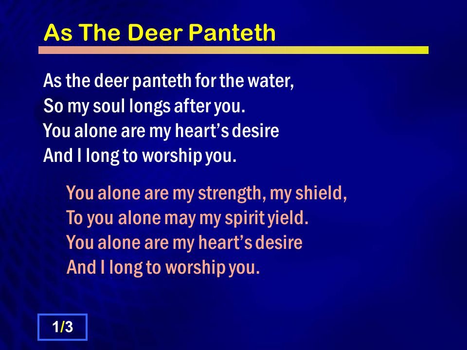 As The Deer Panteth As the deer panteth for the water, So my soul longs after you.