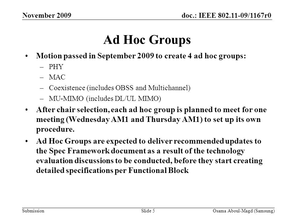 doc.: IEEE /1167r0 Submission Ad Hoc Groups Motion passed in September 2009 to create 4 ad hoc groups: –PHY –MAC –Coexistence (includes OBSS and Multichannel) –MU-MIMO (includes DL/UL MIMO) After chair selection, each ad hoc group is planned to meet for one meeting (Wednesday AM1 and Thursday AM1) to set up its own procedure.