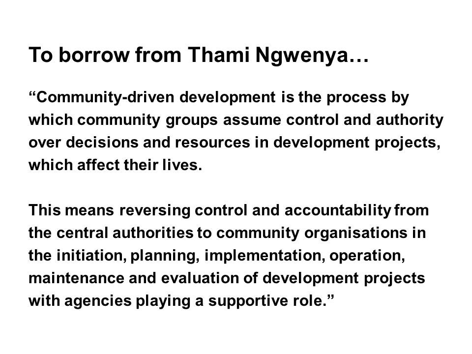 Community-driven development is the process by which community groups assume control and authority over decisions and resources in development projects, which affect their lives.