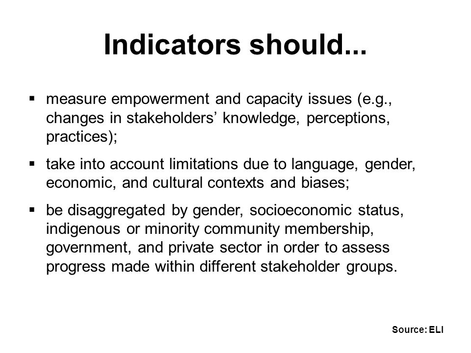  measure empowerment and capacity issues (e.g., changes in stakeholders' knowledge, perceptions, practices);  take into account limitations due to language, gender, economic, and cultural contexts and biases;  be disaggregated by gender, socioeconomic status, indigenous or minority community membership, government, and private sector in order to assess progress made within different stakeholder groups.
