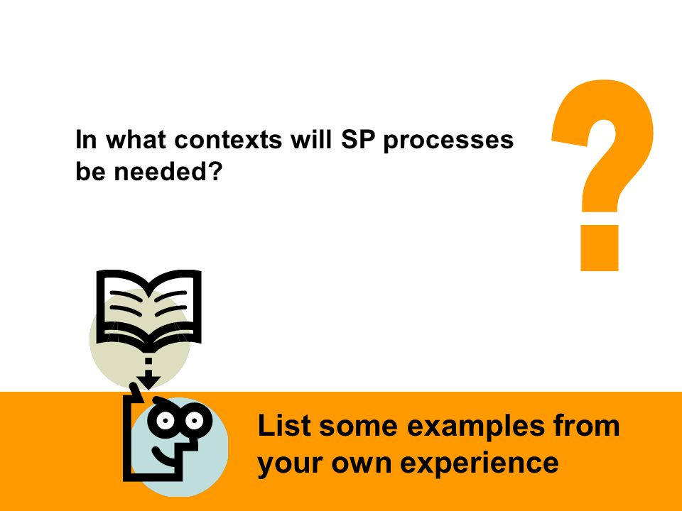 In what contexts will SP processes be needed List some examples from your own experience