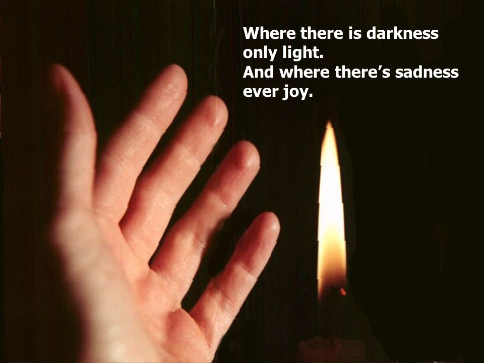 Where there is darkness only light. And where there's sadness ever joy.