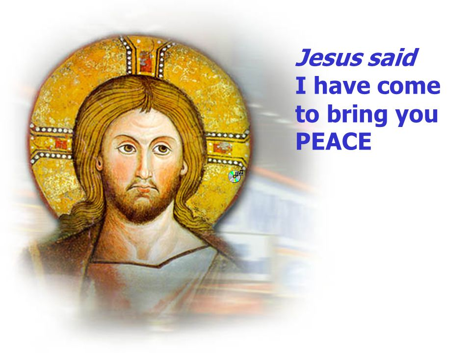Jesus said I have come to bring you PEACE