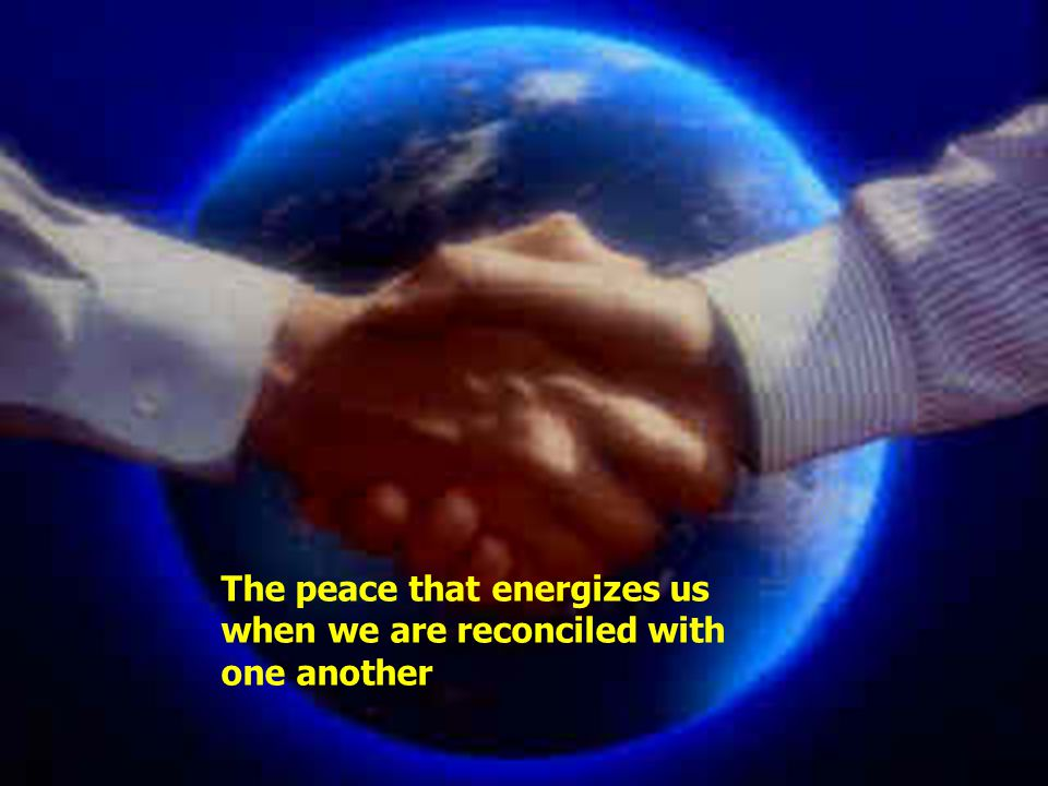The peace that energizes us when we are reconciled with one another