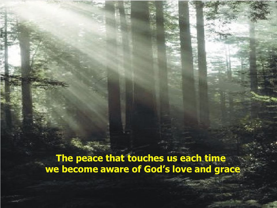 The peace that touches us each time we become aware of God's love and grace