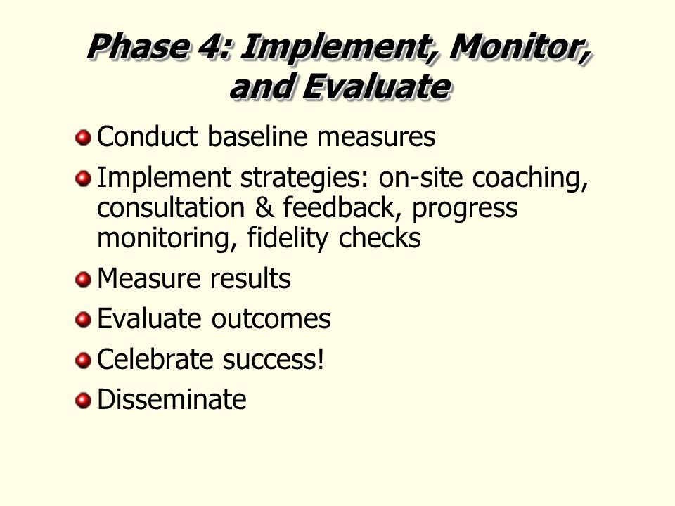 Phase 4: Implement, Monitor, and Evaluate Conduct baseline measures Implement strategies: on-site coaching, consultation & feedback, progress monitoring, fidelity checks Measure results Evaluate outcomes Celebrate success.