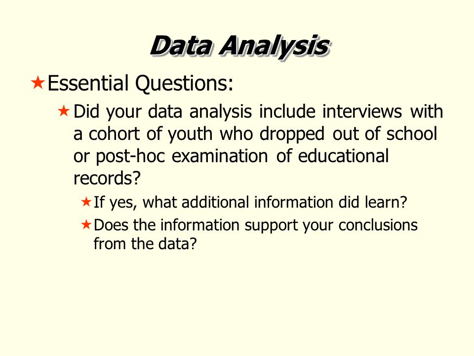 Data Analysis  Essential Questions:  Did your data analysis include interviews with a cohort of youth who dropped out of school or post-hoc examination of educational records.