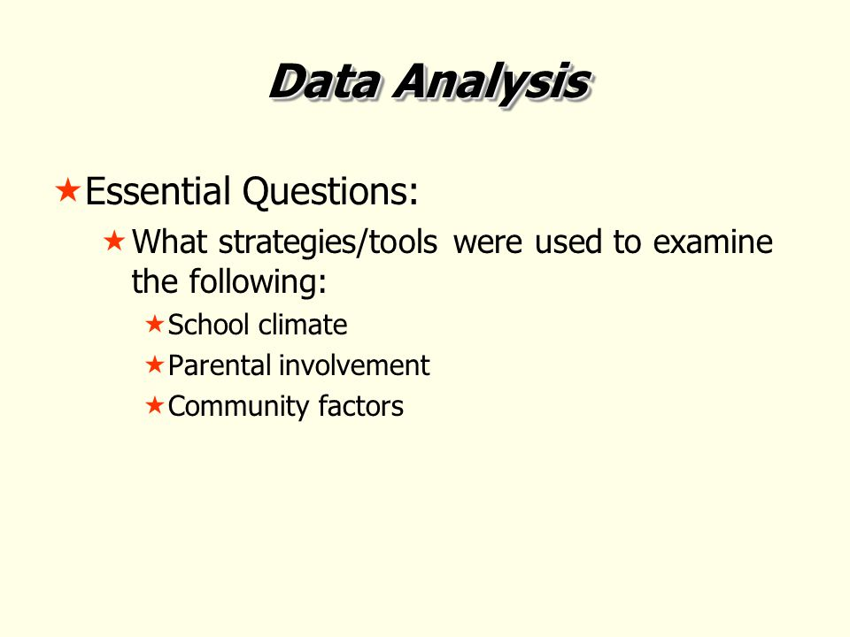 Data Analysis  Essential Questions:  What strategies/tools were used to examine the following:  School climate  Parental involvement  Community factors