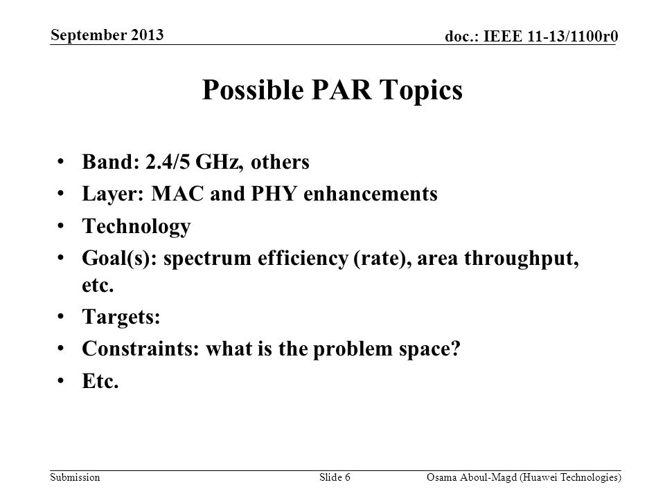 Submission doc.: IEEE 11-13/1100r0 Possible PAR Topics Band: 2.4/5 GHz, others Layer: MAC and PHY enhancements Technology Goal(s): spectrum efficiency (rate), area throughput, etc.