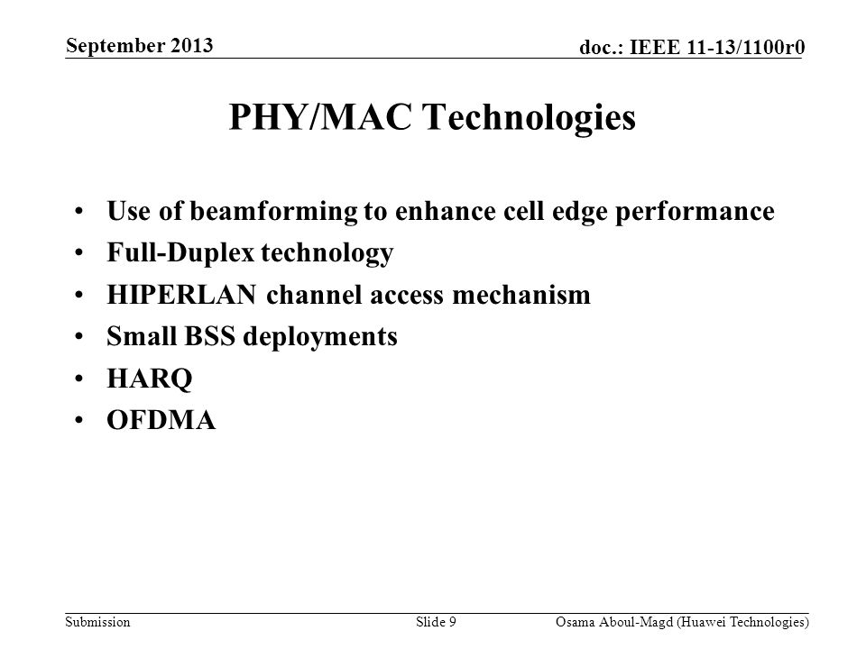 Submission doc.: IEEE 11-13/1100r0 PHY/MAC Technologies Slide 9Osama Aboul-Magd (Huawei Technologies) September 2013 Use of beamforming to enhance cell edge performance Full-Duplex technology HIPERLAN channel access mechanism Small BSS deployments HARQ OFDMA