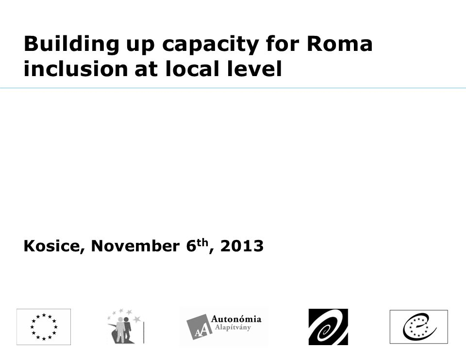 Building up capacity for Roma inclusion at local level Kosice, November 6 th, 2013