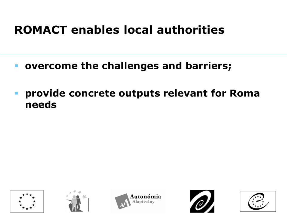 ROMACT enables local authorities  overcome the challenges and barriers;  provide concrete outputs relevant for Roma needs