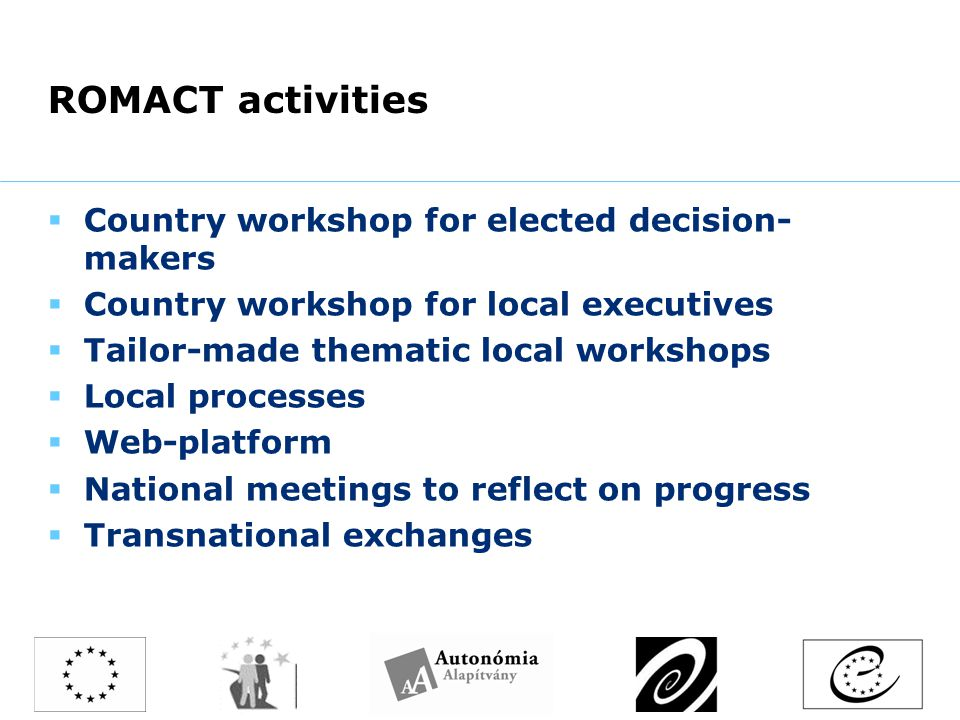 ROMACT activities  Country workshop for elected decision- makers  Country workshop for local executives  Tailor-made thematic local workshops  Local processes  Web-platform  National meetings to reflect on progress  Transnational exchanges