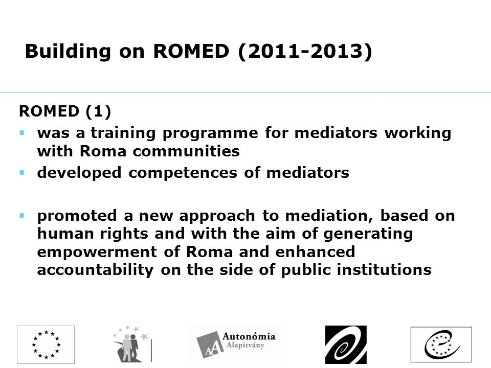 Building on ROMED ( ) ROMED (1)  was a training programme for mediators working with Roma communities  developed competences of mediators  promoted a new approach to mediation, based on human rights and with the aim of generating empowerment of Roma and enhanced accountability on the side of public institutions