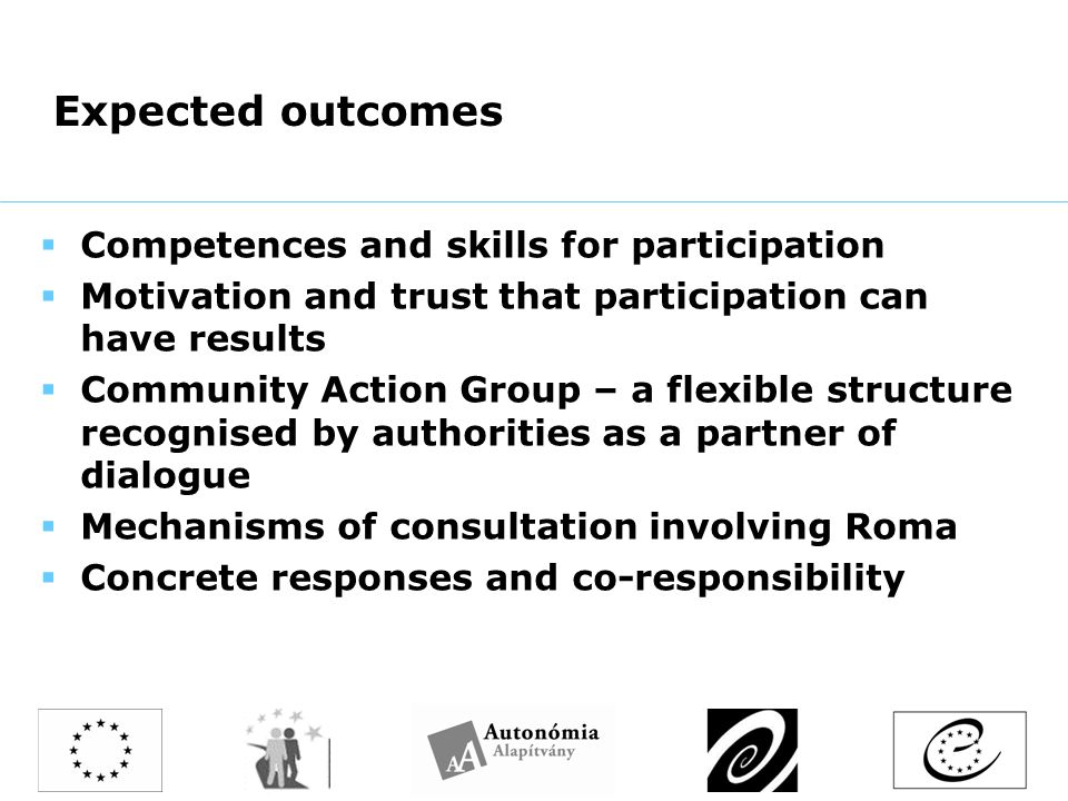 Expected outcomes  Competences and skills for participation  Motivation and trust that participation can have results  Community Action Group – a flexible structure recognised by authorities as a partner of dialogue  Mechanisms of consultation involving Roma  Concrete responses and co-responsibility