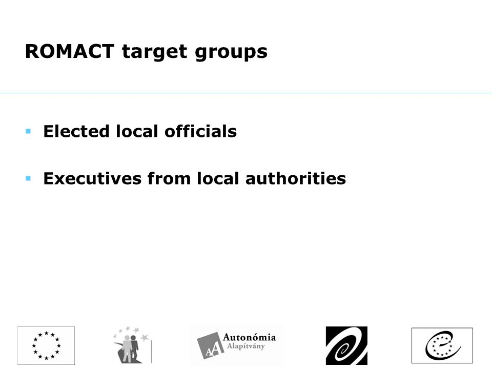 ROMACT target groups  Elected local officials  Executives from local authorities