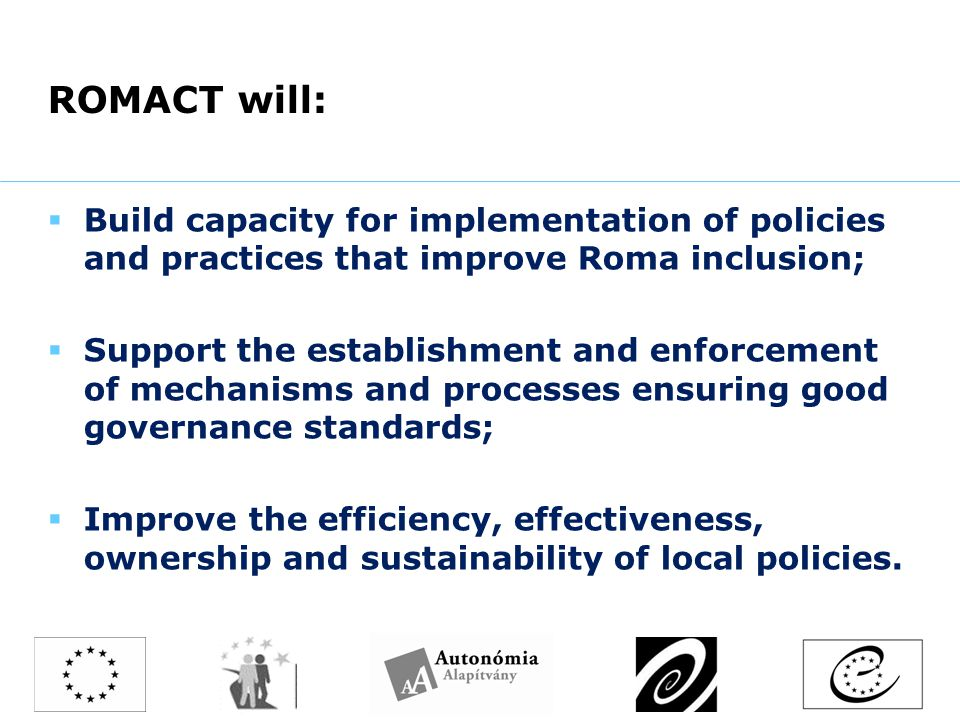 ROMACT will:  Build capacity for implementation of policies and practices that improve Roma inclusion;  Support the establishment and enforcement of mechanisms and processes ensuring good governance standards;  Improve the efficiency, effectiveness, ownership and sustainability of local policies.