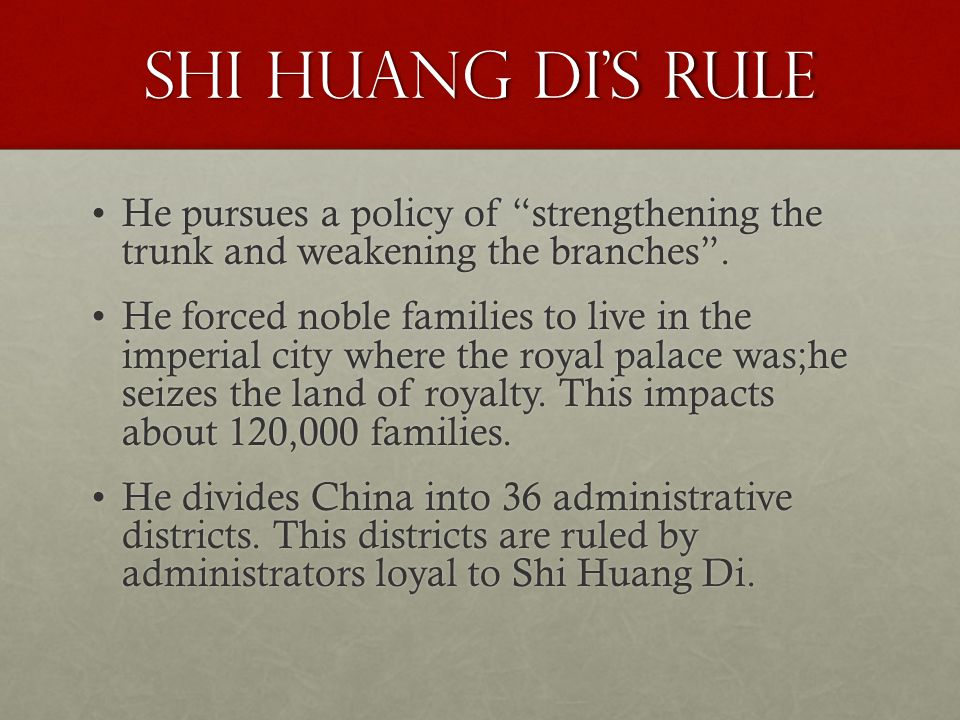 Shi Huang Di's Rule He pursues a policy of strengthening the trunk and weakening the branches .He pursues a policy of strengthening the trunk and weakening the branches .